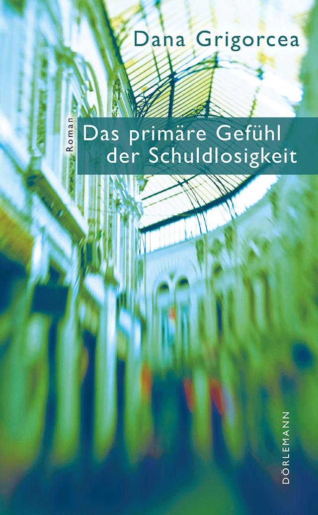 Dana Grigorcea: Das primäre Gefühl der Schuldlosigkeit (Dörlemann Verlag)