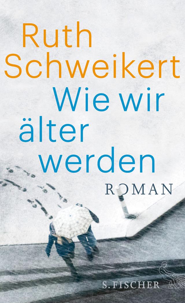 Ruth Schweikert: Wie wir älter werden (S. Fischer Verlag)
