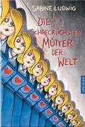 Post image for Sabine Ludwig / Die schrecklichsten Mütter der Welt