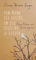 Thumbnail image for Clara Maria Bagus / Vom Mann, der auszog, um den Frühling zu suchen