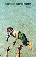 Thumbnail image for Jürgen Bauer / Was wir fürchten