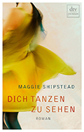 Thumbnail image for Maggie Shipstead / Dich tanzen zu sehen